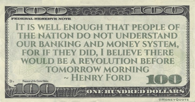It is well enough that people of the nation do not understand our banking and money system, for if they did, I believe there would be a revolution before tomorrow morning Quote