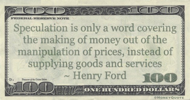 Speculation is only a word covering the making of money out of the manipulation of prices, instead of supplying goods and services Quote
