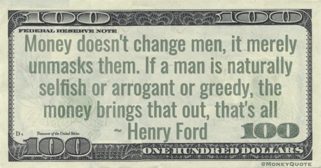 Money doesn't change men, it merely unmasks them. If a man is naturally selfish or arrogant or greedy, the money brings that out, that's all Quote