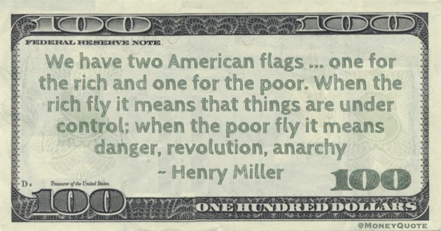 We have two American flags ... one for the rich and one for the poor. When the rich fly it means that things are under control; when the poor fly it means danger, revolution, anarchy Quote