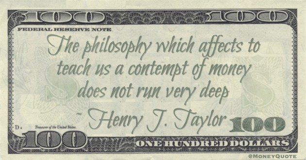 The philosophy which affects to teach us a contempt of money does not run very deep Quote