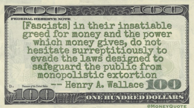 Fascists greed for money and power to evade the laws to safeguard the public from monopolistic extorion Quote