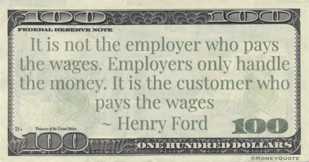 It is not the employer who pays the wages. Employers only handle the money. It is the customer who pays the wages Quote