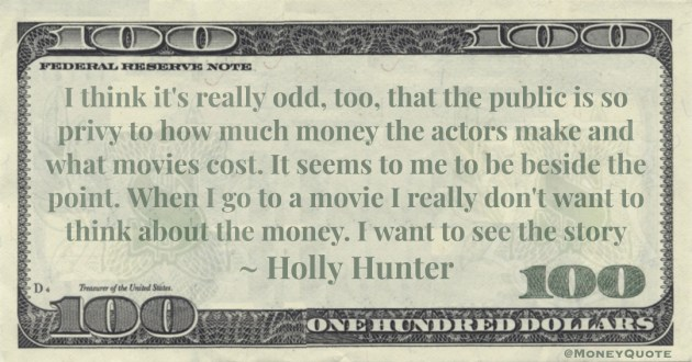 I think it's really odd, too, that the public is so privy to how much money the actors make and what movies cost. Quote