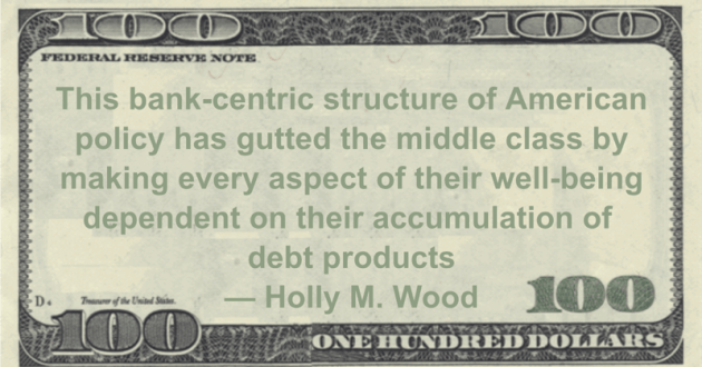 This bank-centric structure of American policy has gutted the middle class by making every aspect of their well-being dependent on their accumulation of debt products Quote