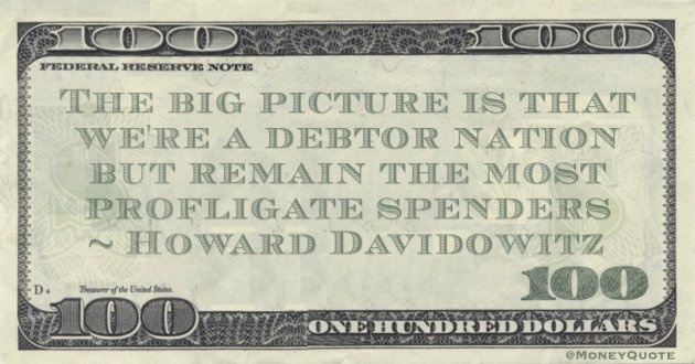 The big picture is that we're a debtor nation but remain the most profligate spenders Quote