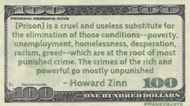 [Prison] is a cruel and useless substitute for the elimination of poverty, unemployment, homelessness, desperation, racism, greed -- which are at the root of most punished crime. The crimes of the rich and powerful go mostly unpunished Quote