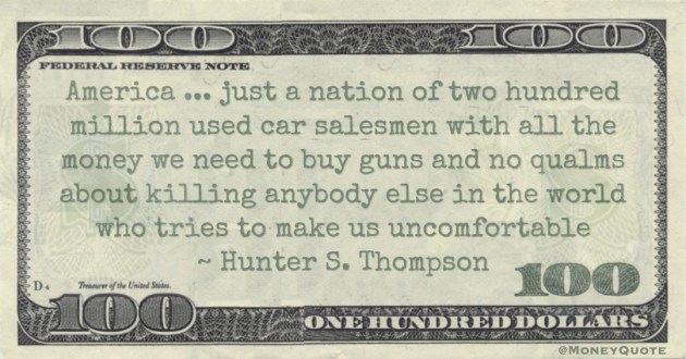 America ... just a nation of two hundred million used car salesmen with all the money we need to buy guns and no qualms about killing anybody else in the world who tries to make us uncomfortable Quote