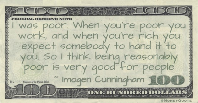 I was poor. When you're poor you work, and when you're rich you expect somebody to hand it to you. So I think being reasonably poor is very good for people Quote