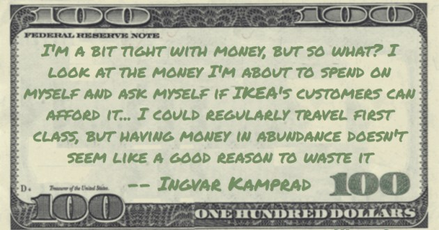 I'm a bit tight with money, but so what? I look at the money I'm about to spend on myself and ask myself if IKEA's customers can afford it... I could regularly travel first class, but having money in abundance doesn't seem like a good reason to waste it Quote
