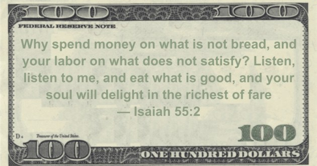 Why spend money on what is not bread, and your labor on what does not satisfy? Listen, listen to me, and eat what is good, and your soul will delight in the richest of fare Quote