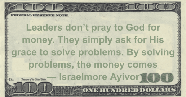 Leaders don't pray to God for money. They simply ask for His grace to solve problems. By solving problems, the money comes Quote