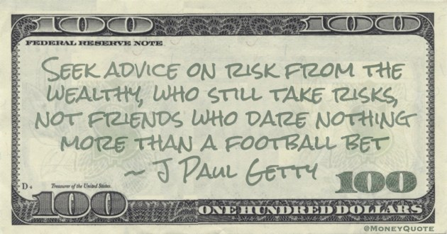 Seek advice on risk from the wealthy, who still take risks, not friends who dare nothing more than a football bet Quote