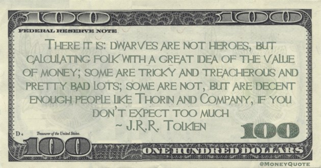 dwarves are not heroes, but calculating folk with a great idea of the value of money;  like Thorin and Company, if you don't expect too much Quote