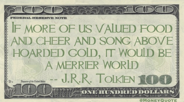 If more of us valued food and cheer and song above hoarded gold, it would be a merrier world Quote