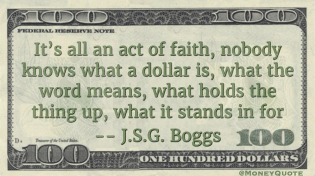 It's all an act of faith, nobody knows hat a dollar is, what teh word means, what holds the thing up, what it stands for Quote
