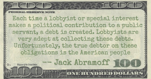 Each time a lobbyist or special interest makes a political contribution to a public servant, a debt is created. Lobbyists are very adept at collecting these debts. Unfortunately, the true debtor on these obligations is the American people Quote