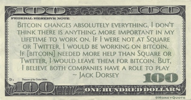 Bitcoin changes absolutely everything, I don't think there is anything more important in my lifetime to work on. If I were not at Square or Twitter, I would be working on bitcoin Quote
