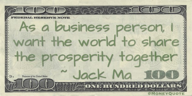 As a business person, I want the world to share the prosperity together Quote