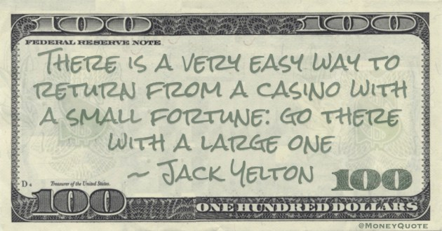There is a very easy way to return from a casino with a small fortune: go there with a large one Quote