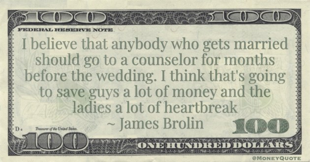 I believe that anybody who gets married should go to a counselor for months before the wedding. I think that's going to save guys a lot of money and the ladies a lot of heartbreak Quote