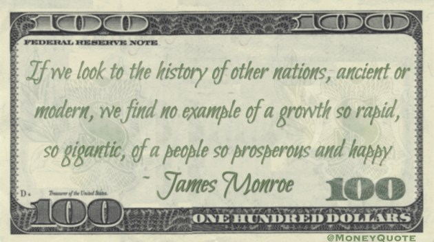 If we look to the history of other nations, ancient or modern, we find no example of a growth so rapid, so gigantic, of a people so prosperous and happy Quote