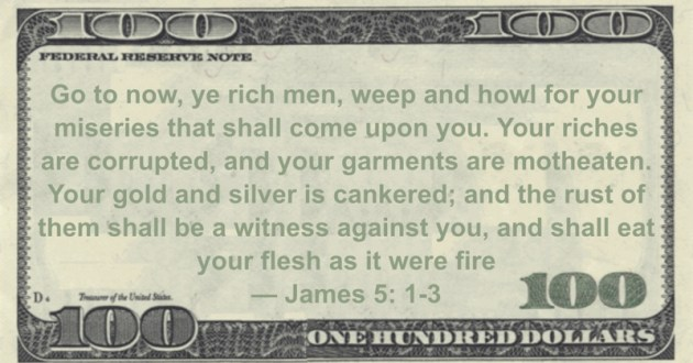 Go to now, ye rich men, weep and howl for your miseries that shall come upon you. Your riches are corrupted, and your garments are motheaten. Your gold and silver is cankered; and the rust of them shall be a witness against you, and shall eat your flesh as it were fire Quote