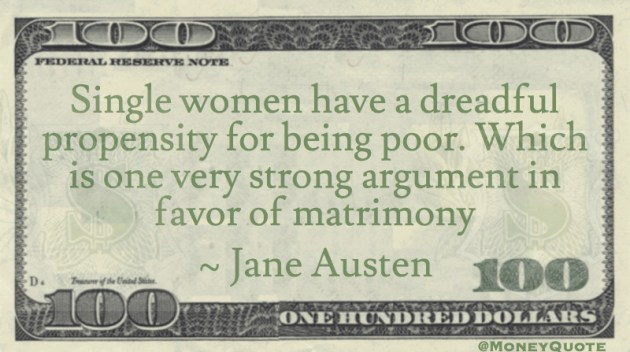 Single women have a dreadful propensity for being poor. Which is one very strong argument in favor of matrimony Quote