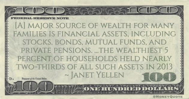 Janet Yellen [A] major source of wealth for many families is financial assets, including stocks, bonds, mutual funds, and private pensions. ...the wealthiest 5 percent of households held nearly two-thirds of all such assets quote