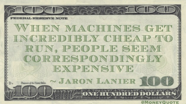 When machines get incredibly cheap to run, people seem correspondingly expensive Quote