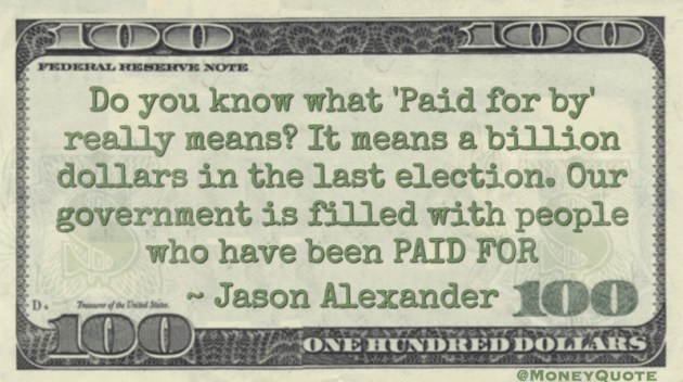 Do you know what 'Paid for by' really means? It means a billion dollars in the last election. Our government is filled with people who have been PAID FOR Quote
