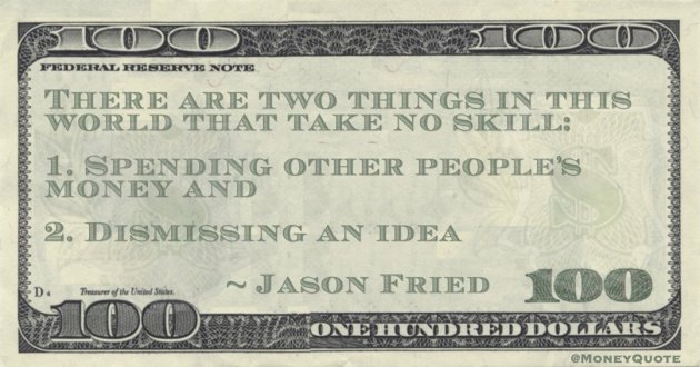 There are two things in this world that take no skill: 1. Spending other people's money and  2. Dismissing an idea Quote