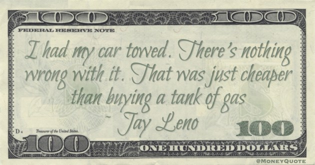 I had my car towed. There's nothing wrong with it. That was just cheaper than buying a tank of gas Quote