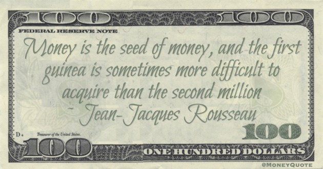 Money is the seed of money, and the first guinea is sometimes more difficult to acquire than the second million Quote