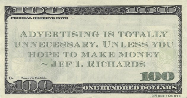 Advertising is totally unnecessary. Unless you hope to make money Quote