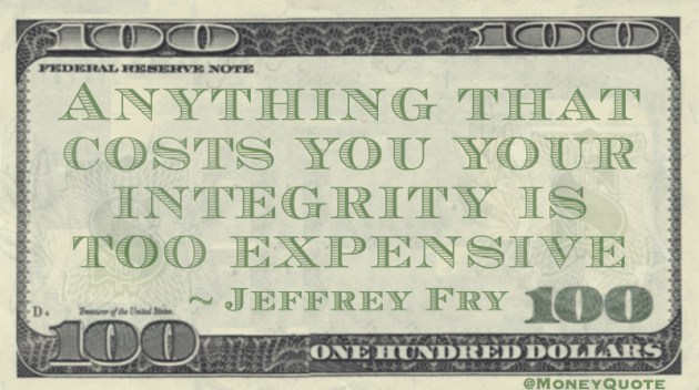 Anything that costs you your integrity is too expensive Quote