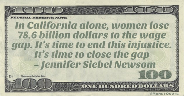 In California alone, women lose 78.6 billion dollars to the wage gap. It's time to end this injustice. It's time to close the gap Quote