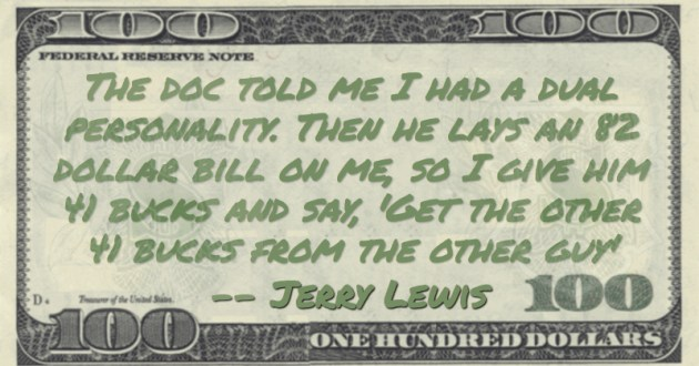 The doc told me I had a dual personality. Then he lays an 82 dollar bill on me, so I give him 41 bucks and say, 'Get the other 41 bucks from the other guy' Quote