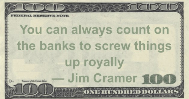 You can always count on the banks to screw things up royally Quote