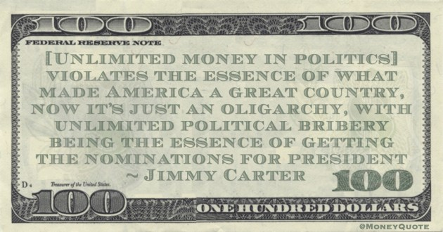 Jimmy Carter [Unlimited money in politics] violates the essence of what made America a great country, now it's just an oligarchy, with unlimited political bribery being the essence of getting the nominations for president quote