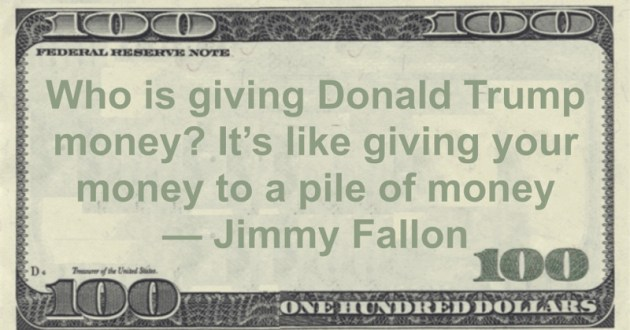 Who is giving Donald Trump money? It's like giving your money to a pile of money Quote