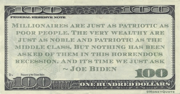 Millionaires are just as patriotic as poor people. The very wealthy are just as noble and patriotic as the middle class. But nothing has been asked of them in this horrendous recession. And it's time we just ask Quote