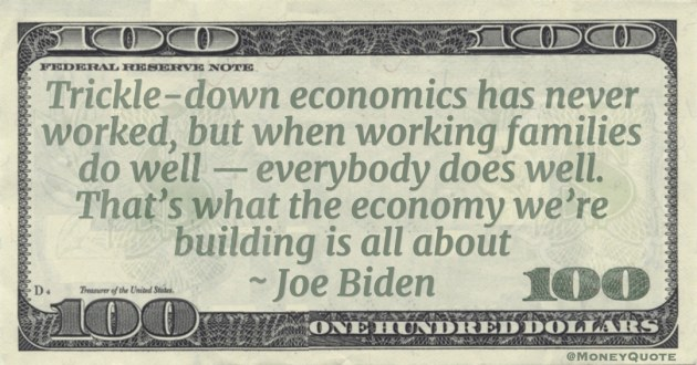 Trickle-down economics has never worked, but when working families do well — everybody does well. That's what the economy we're building is all about Quote