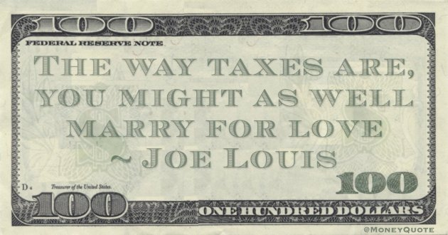 The way taxes are, you might as well marry for love Quote