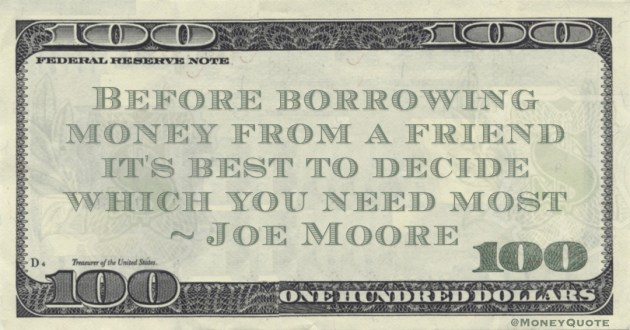 Before borrowing money from a friend it's best to decide which you need most Quote