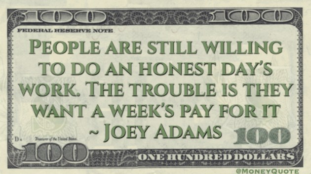 People are willing to do an honest day's work. they want a week's pay for it Quote