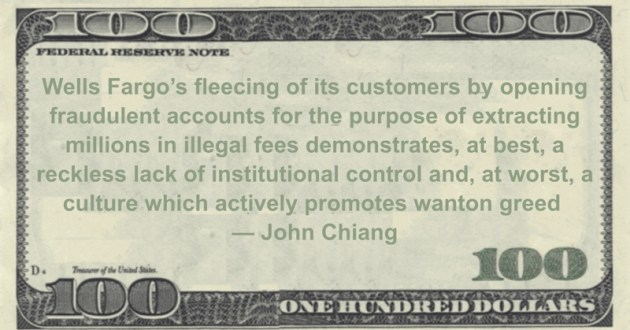 Wells Fargo's fleecing of its customers by opening fraudulent accounts for the purpose of extracting millions in illegal fees demonstrates, at best, a reckless lack of institutional control and, at worst,  a culture which actively promotes wanton greed Quote