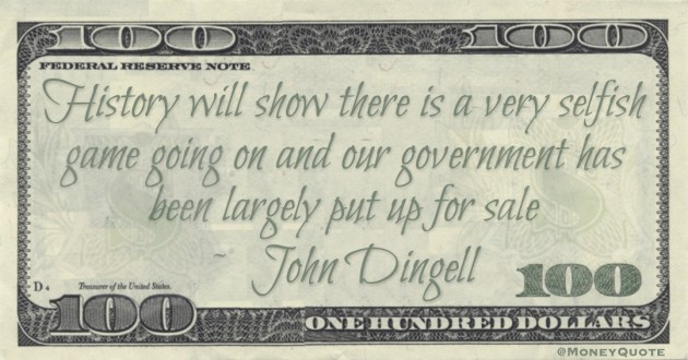 John Dingell History will show there is a very selfish game going on and our government has been largely put up for sale qnote