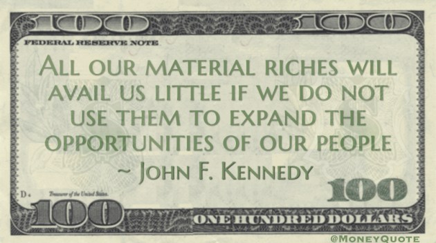 All our material riches will avail us little if we do not use them to expand the opportunities of our people Quote