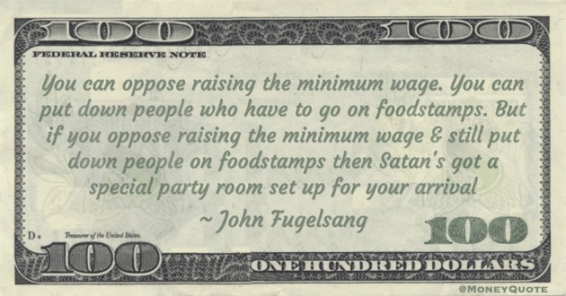 if you oppose raising the minimum wage & still put down people on foodstamps then Satan's got a special party room set up for your arrival Quote